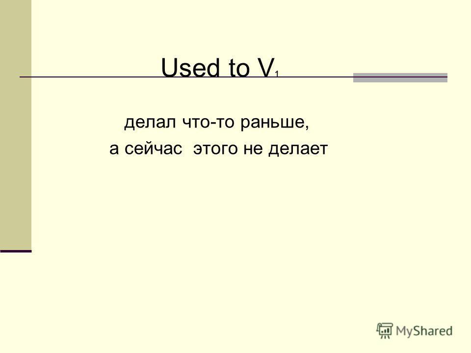 Used to V 1 делал что-то раньше, а сейчас этого не делает