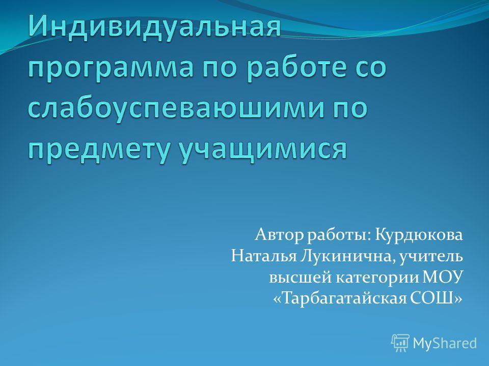 Автор работы: Курдюкова Наталья Лукинична, учитель высшей категории МОУ «Тарбагатайская СОШ»
