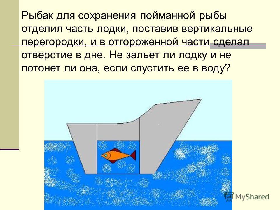 Рыбак для сохранения пойманной рыбы отделил часть лодки, поставив вертикальные перегородки, и в отгороженной части сделал отверстие в дне. Не зальет ли лодку и не потонет ли она, если спустить ее в воду?