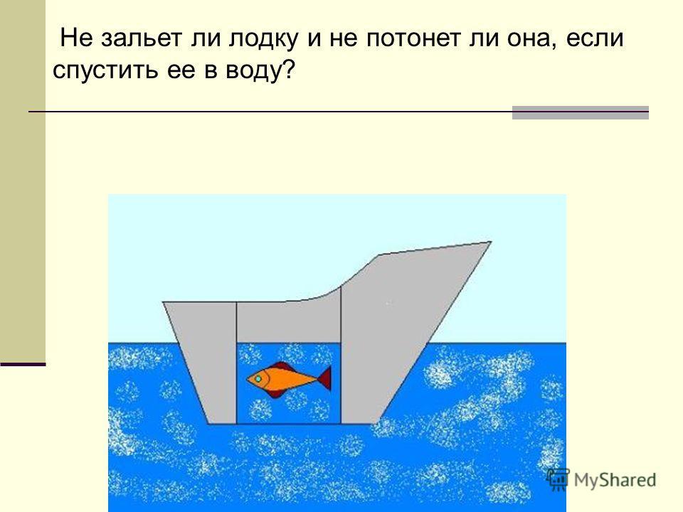 Не зальет ли лодку и не потонет ли она, если спустить ее в воду?