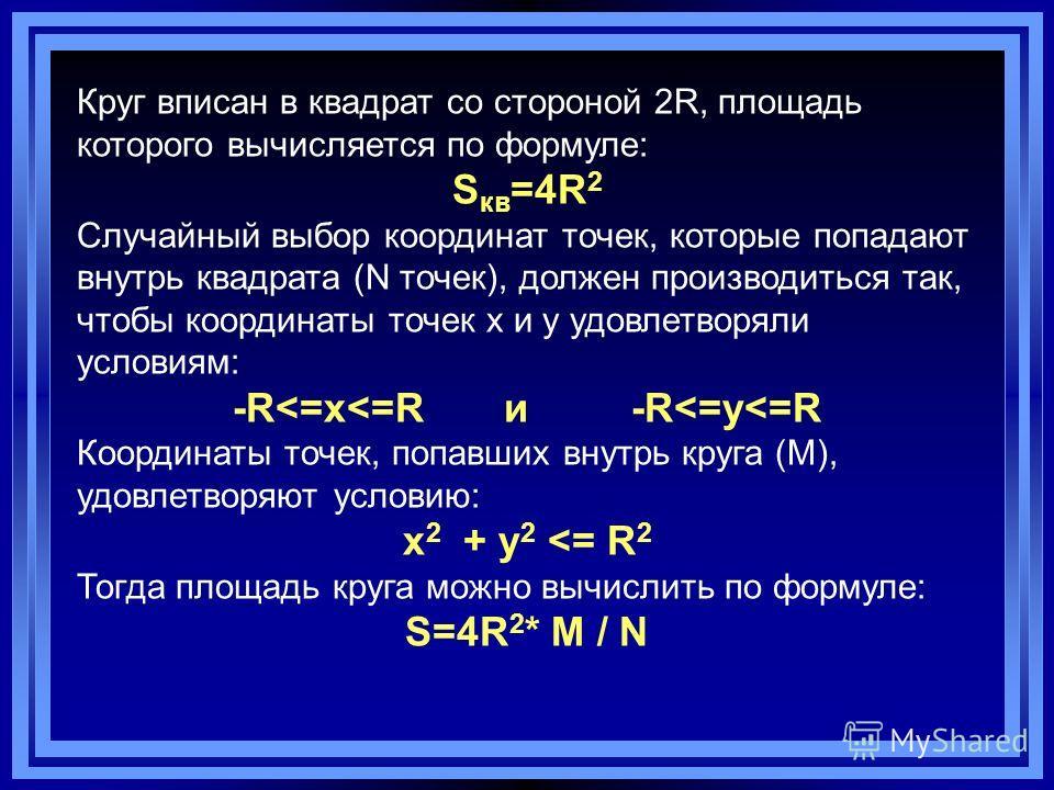 Круг вписан в квадрат со стороной 2R, площадь которого вычисляется по формуле: S кв =4R 2 Случайный выбор координат точек, которые попадают внутрь квадрата (N точек), должен производиться так, чтобы координаты точек x и y удовлетворяли условиям: -R