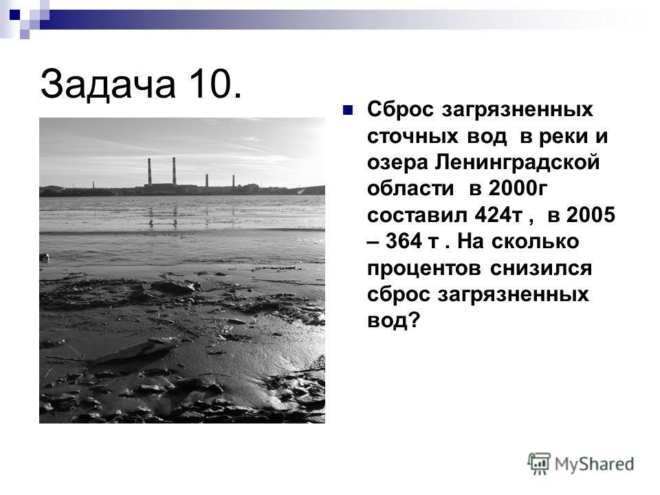 Задача 10. Сброс загрязненных сточных вод в реки и озера Ленинградской области в 2000г составил 424т, в 2005 – 364 т. На сколько процентов снизился сброс загрязненных вод?