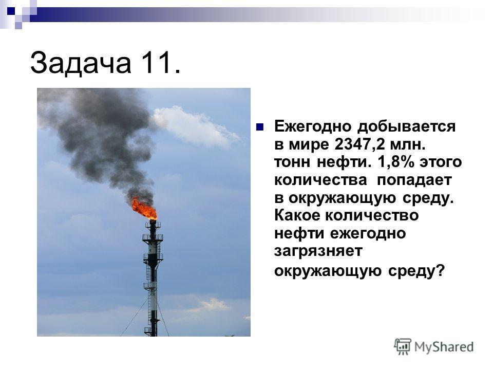 Задача 11. Ежегодно добывается в мире 2347,2 млн. тонн нефти. 1,8% этого количества попадает в окружающую среду. Какое количество нефти ежегодно загрязняет окружающую среду?