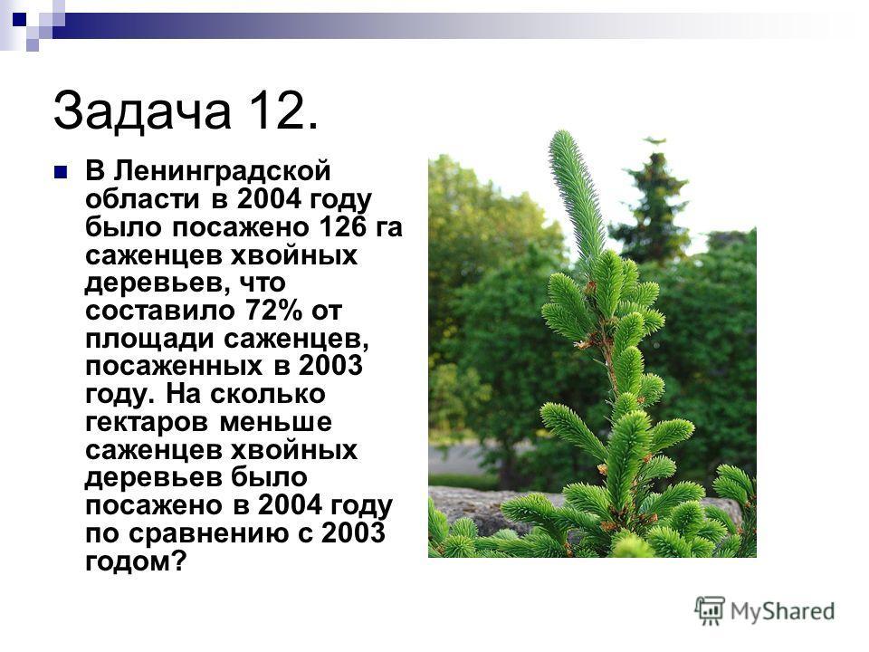 Задача 12. В Ленинградской области в 2004 году было посажено 126 га саженцев хвойных деревьев, что составило 72% от площади саженцев, посаженных в 2003 году. На сколько гектаров меньше саженцев хвойных деревьев было посажено в 2004 году по сравнению