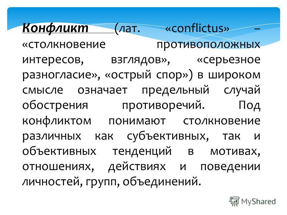 Конфликт (лат. «conflictus» – «столкновение противоположных интересов, взглядов», «серьезное разногласие», «острый спор») в широком смысле означает предельный случай обострения противоречий. Под конфликтом понимают столкновение различных как субъекти