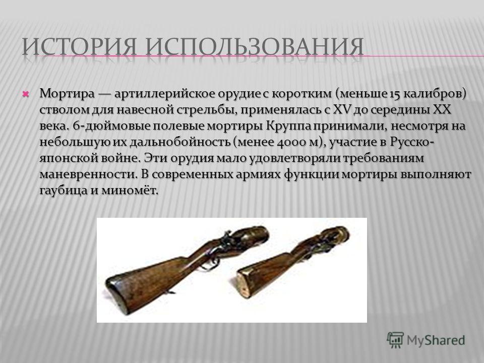 Мортира артиллерийское орудие с коротким (меньше 15 калибров) стволом для навесной стрельбы, применялась с XV до середины XX века. 6-дюймовые полевые мортиры Круппа принимали, несмотря на небольшую их дальнобойность (менее 4000 м), участие в Русско-