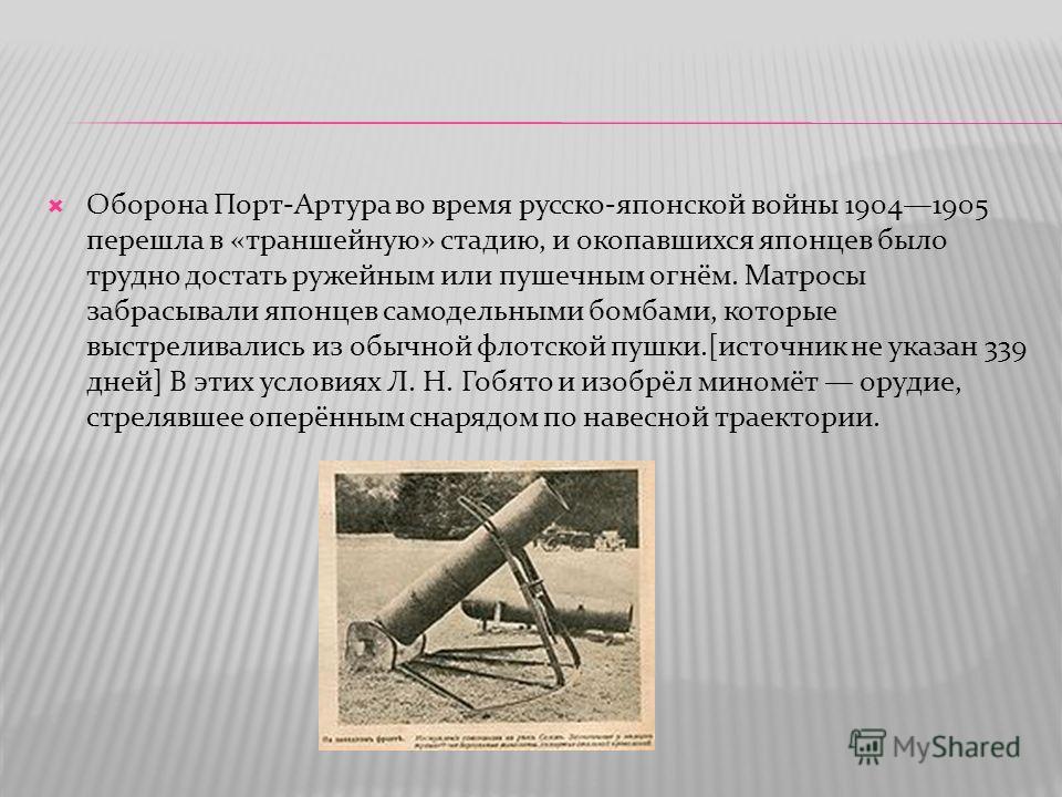 Оборона Порт-Артура во время русско-японской войны 19041905 перешла в «траншейную» стадию, и окопавшихся японцев было трудно достать ружейным или пушечным огнём. Матросы забрасывали японцев самодельными бомбами, которые выстреливались из обычной флот