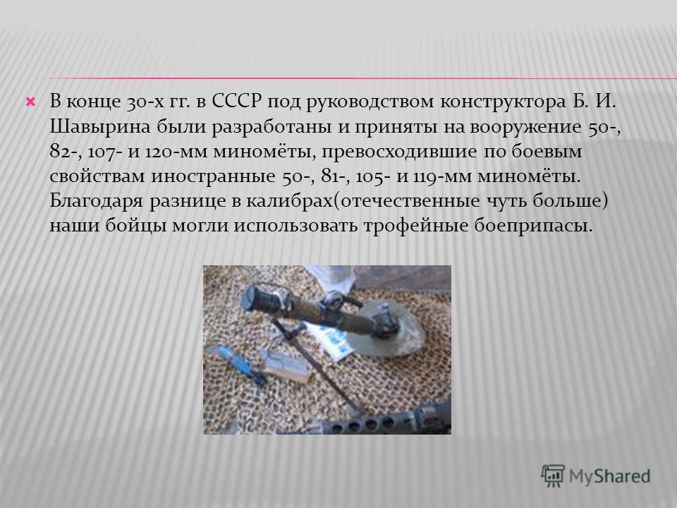 В конце 30-х гг. в СССР под руководством конструктора Б. И. Шавырина были разработаны и приняты на вооружение 50-, 82-, 107- и 120-мм миномёты, превосходившие по боевым свойствам иностранные 50-, 81-, 105- и 119-мм миномёты. Благодаря разнице в калиб