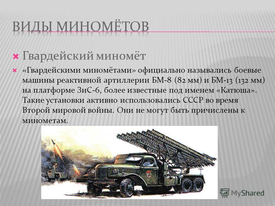 Гвардейский миномёт «Гвардейскими миномётами» официально назывались боевые машины реактивной артиллерии БМ-8 (82 мм) и БМ-13 (132 мм) на платформе ЗиС-6, более известные под именем «Катюша». Такие установки активно использовались СССР во время Второй