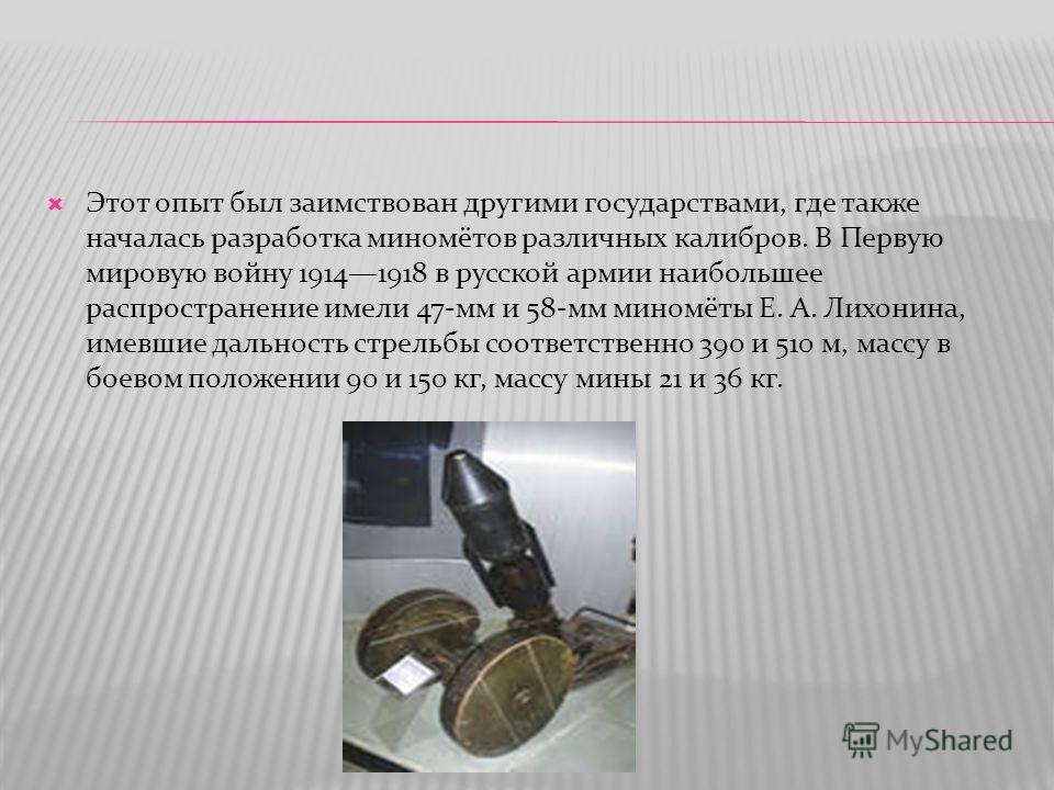 Этот опыт был заимствован другими государствами, где также началась разработка миномётов различных калибров. В Первую мировую войну 19141918 в русской армии наибольшее распространение имели 47-мм и 58-мм миномёты Е. А. Лихонина, имевшие дальность стр