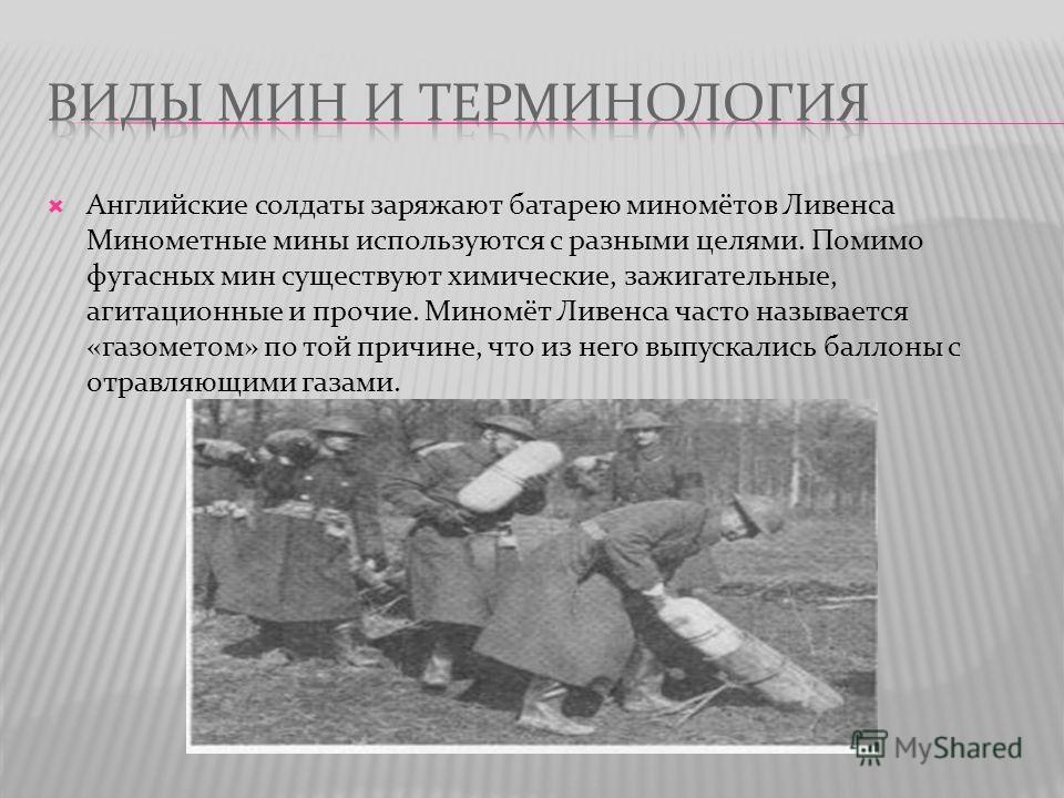 Английские солдаты заряжают батарею миномётов Ливенса Минометные мины используются с разными целями. Помимо фугасных мин существуют химические, зажигательные, агитационные и прочие. Миномёт Ливенса часто называется «газометом» по той причине, что из