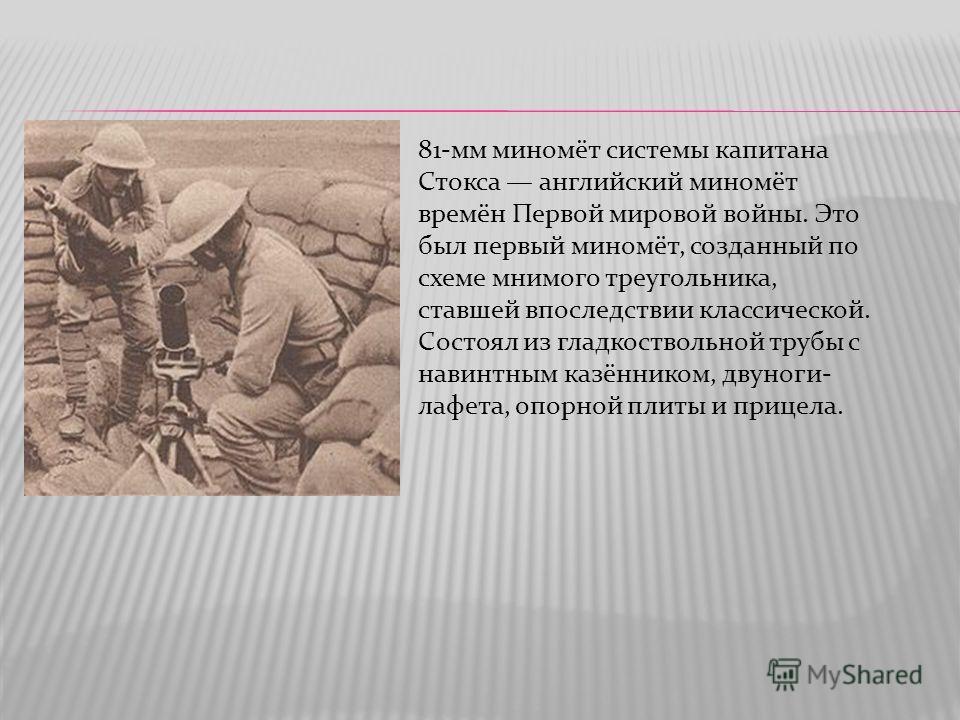 81-мм миномёт системы капитана Стокса английский миномёт времён Первой мировой войны. Это был первый миномёт, созданный по схеме мнимого треугольника, ставшей впоследствии классической. Состоял из гладкоствольной трубы с навинтным казёнником, двуноги