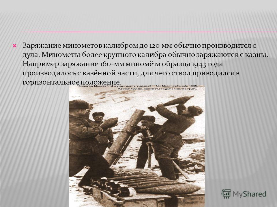 Заряжание минометов калибром до 120 мм обычно производится с дула. Минометы более крупного калибра обычно заряжаются с казны. Например заряжание 160-мм миномёта образца 1943 года производилось с казённой части, для чего ствол приводился в горизонталь