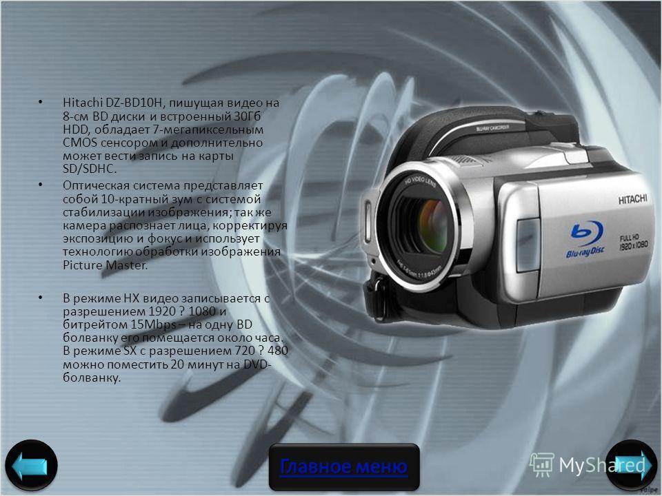 Hitachi DZ-BD10H, пишущая видео на 8-см BD диски и встроенный 30Гб HDD, обладает 7-мегапиксельным CMOS сенсором и дополнительно может вести запись на карты SD/SDHC. Оптическая система представляет собой 10-кратный зум с системой стабилизации изображе