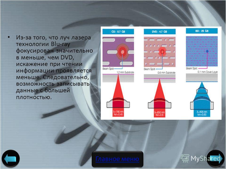 Из-за того, что луч лазера технологии Blu-ray фокусирован значительно в меньше, чем DVD, искажение при чтении информации проявляется меньше. Следовательно, возможность записывать данные с большей плотностью. Авторы: ст. гр. 106336 Погорелов А. С., По