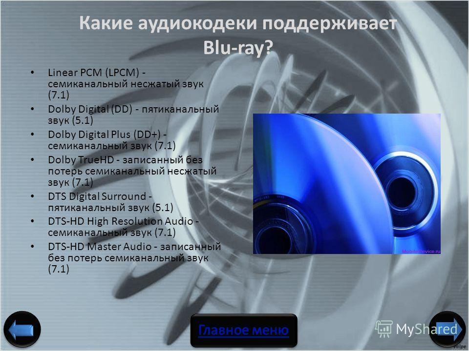 Linear PCM (LPCM) - семиканальный несжатый звук (7.1) Dolby Digital (DD) - пятиканальный звук (5.1) Dolby Digital Plus (DD+) - семиканальный звук (7.1) Dolby TrueHD - записанный без потерь семиканальный несжатый звук (7.1) DTS Digital Surround - пяти