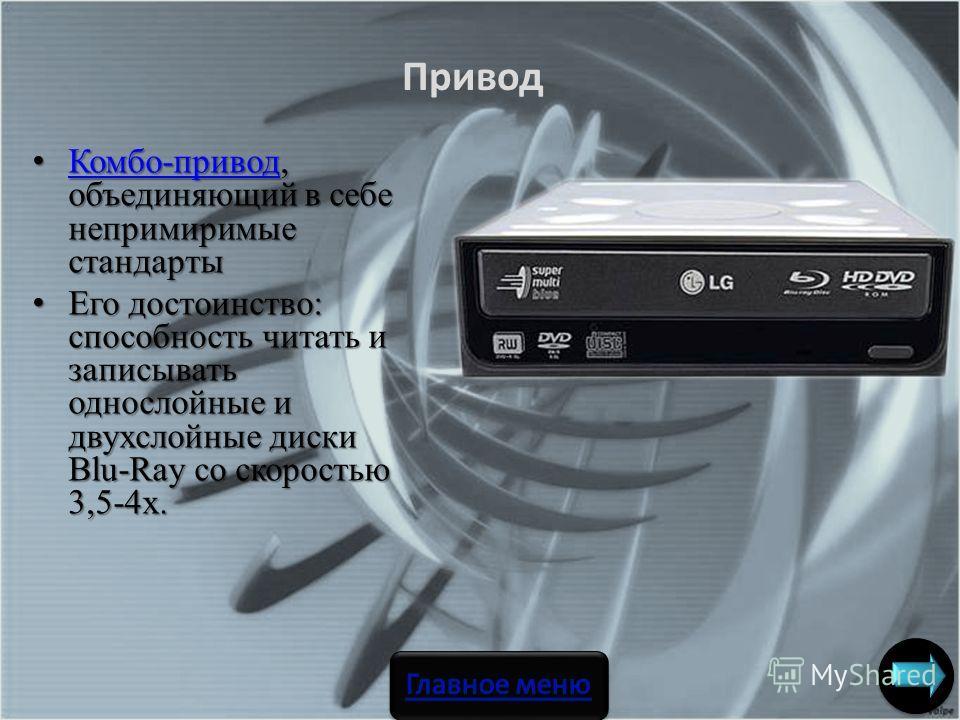 Комбо-привод, объединяющий в себе непримиримые стандарты Комбо-привод, объединяющий в себе непримиримые стандарты Комбо-привод Его достоинство: способность читать и записывать однослойные и двухслойные диски Blu-Ray со скоростью 3,5-4х. Его достоинст
