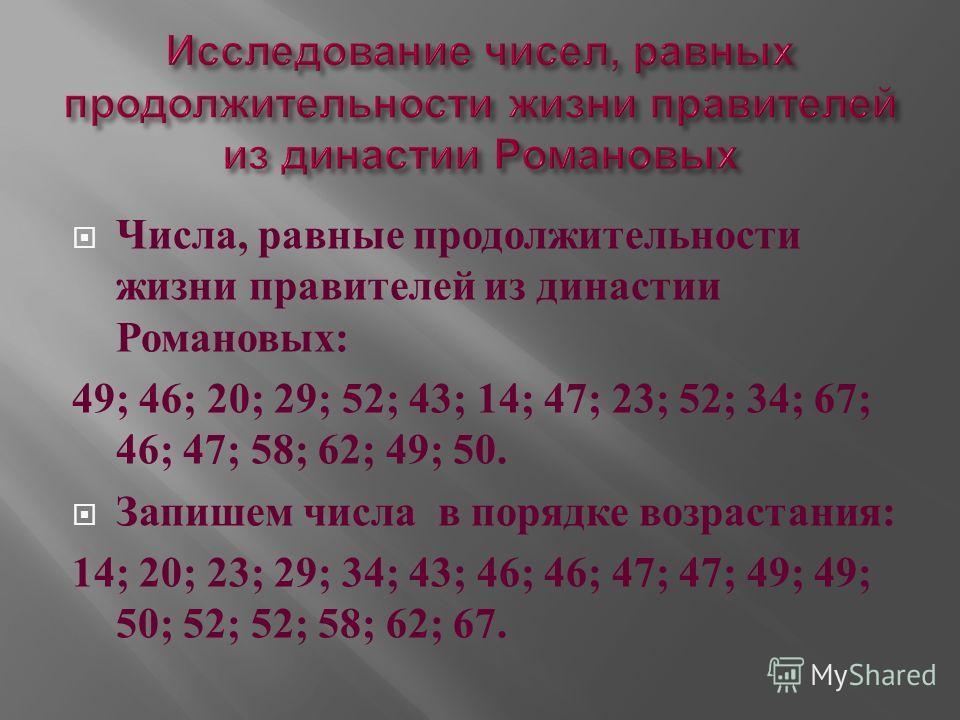 Числа, равные продолжительности жизни правителей из династии Романовых : 49; 46; 20; 29; 52; 43; 14; 47; 23; 52; 34; 67; 46; 47; 58; 62; 49; 50. Запишем числа в порядке возрастания : 14; 20; 23; 29; 34; 43; 46; 46; 47; 47; 49; 49; 50; 52; 52; 58; 62;
