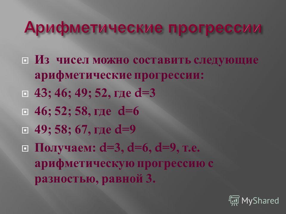 Из чисел можно составить следующие арифметические прогрессии : 43; 46; 49; 52, где d=3 46; 52; 58, где d=6 49; 58; 67, где d=9 Получаем : d=3, d=6, d=9, т. е. арифметическую прогрессию с разностью, равной 3.