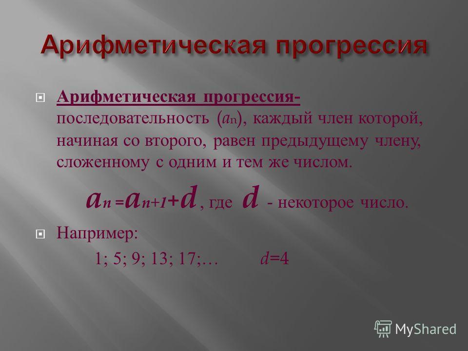Арифметическая прогрессия - последовательность ( a n ), каждый член которой, начиная со второго, равен предыдущему члену, сложенному с одним и тем же числом. a n = a n+1 + d, где d - некоторое число. Например : 1; 5; 9; 13; 17;… d =4