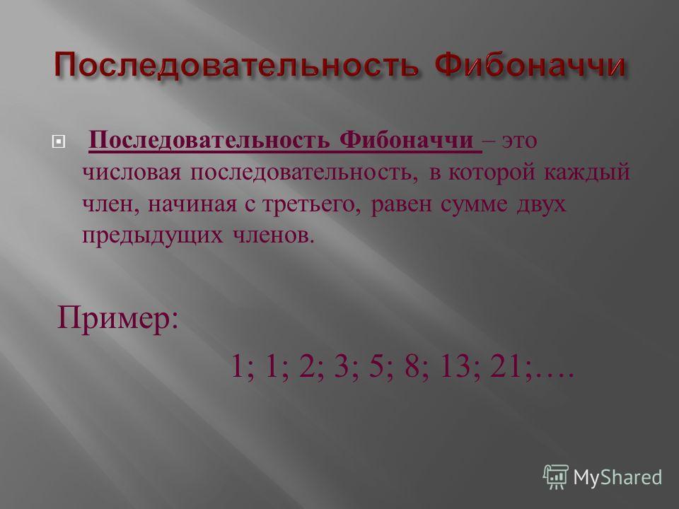 Последовательность Фибоначчи – это числовая последовательность, в которой каждый член, начиная с третьего, равен сумме двух предыдущих членов. Пример : 1; 1; 2; 3; 5; 8; 13; 21;….