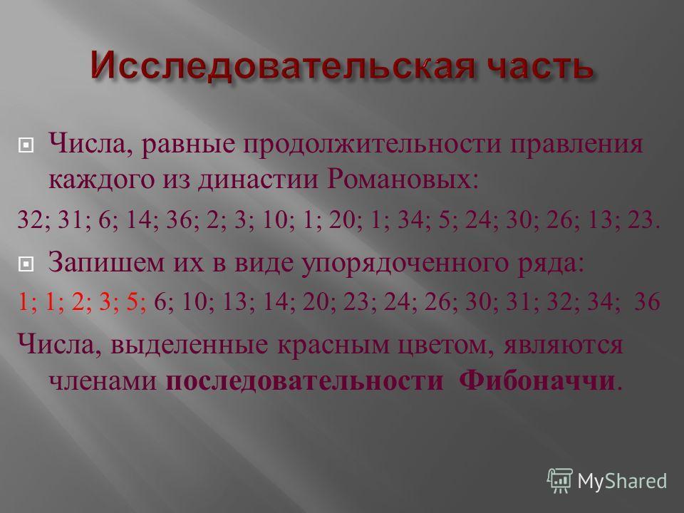 Числа, равные продолжительности правления каждого из династии Романовых : 32; 31; 6; 14; 36; 2; 3; 10; 1; 20; 1; 34; 5; 24; 30; 26; 13; 23. Запишем их в виде упорядоченного ряда : 1; 1; 2; 3; 5; 6; 10; 13; 14; 20; 23; 24; 26; 30; 31; 32; 34; 36 Числа