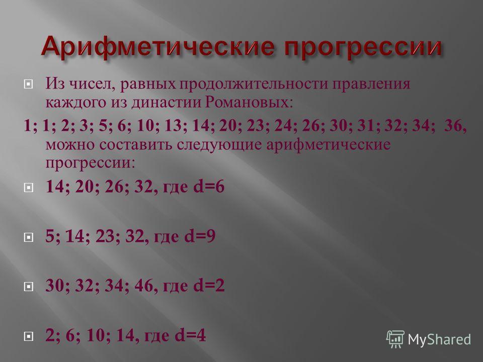 Из чисел, равных продолжительности правления каждого из династии Романовых : 1; 1; 2; 3; 5; 6; 10; 13; 14; 20; 23; 24; 26; 30; 31; 32; 34; 36, можно составить следующие арифметические прогрессии : 14; 20; 26; 32, где d=6 5; 14; 23; 32, где d=9 30; 32
