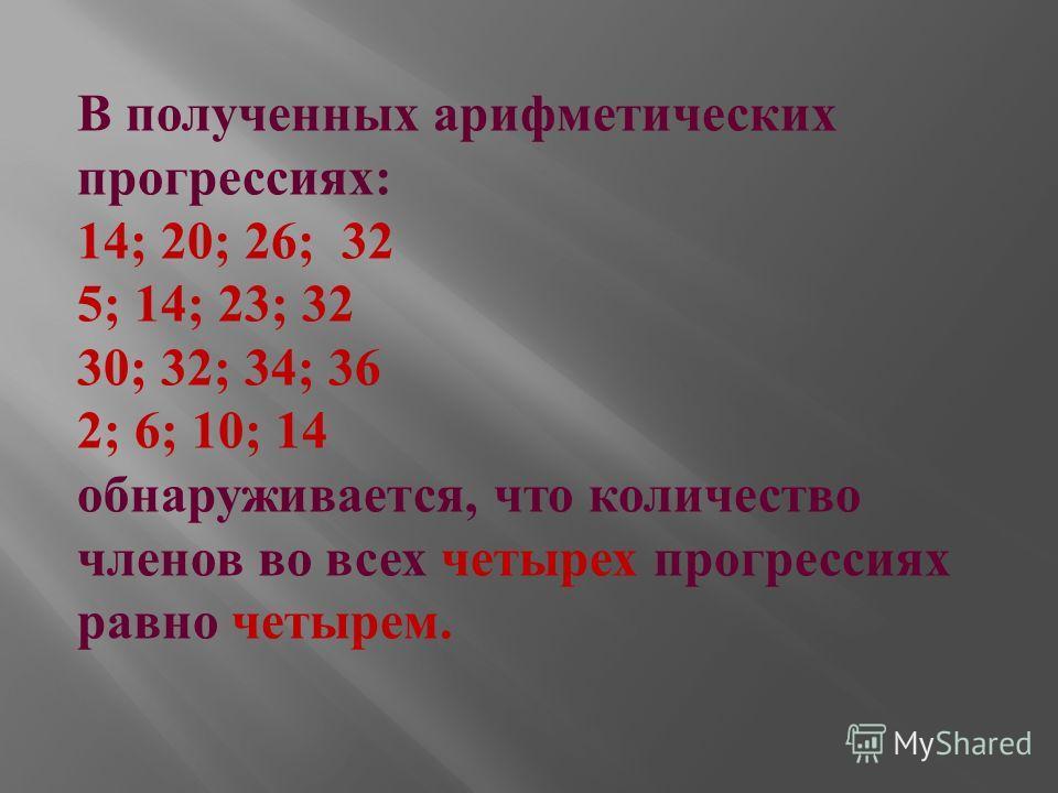 В полученных арифметических прогрессиях : 14; 20; 26; 32 5; 14; 23; 32 30; 32; 34; 36 2; 6; 10; 14 обнаруживается, что количество членов во всех четырех прогрессиях равно четырем.