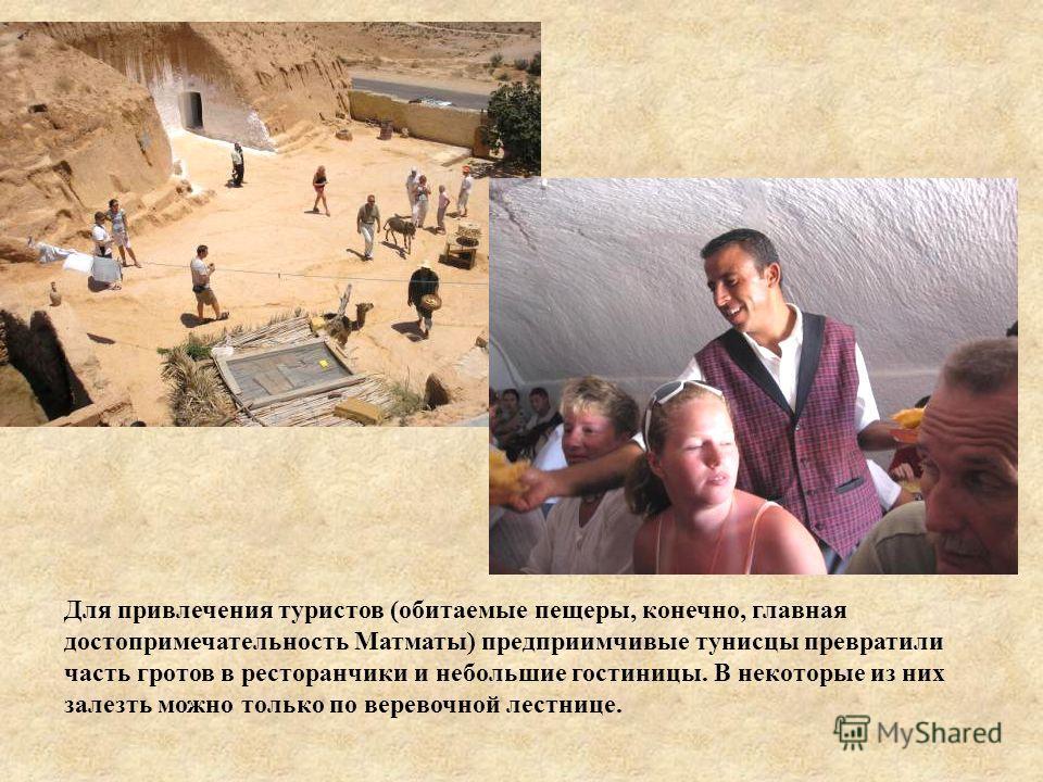 Для привлечения туристов (обитаемые пещеры, конечно, главная достопримечательность Матматы) предприимчивые тунисцы превратили часть гротов в ресторанчики и небольшие гостиницы. В некоторые из них залезть можно только по веревочной лестнице.