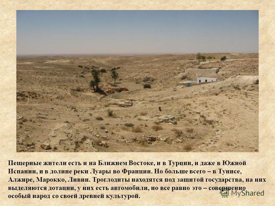 Пещерные жители есть и на Ближнем Востоке, и в Турции, и даже в Южной Испании, и в долине реки Луары во Франции. Но больше всего – в Тунисе, Алжире, Марокко, Ливии. Троглодиты находятся под защитой государства, на них выделяются дотации, у них есть а