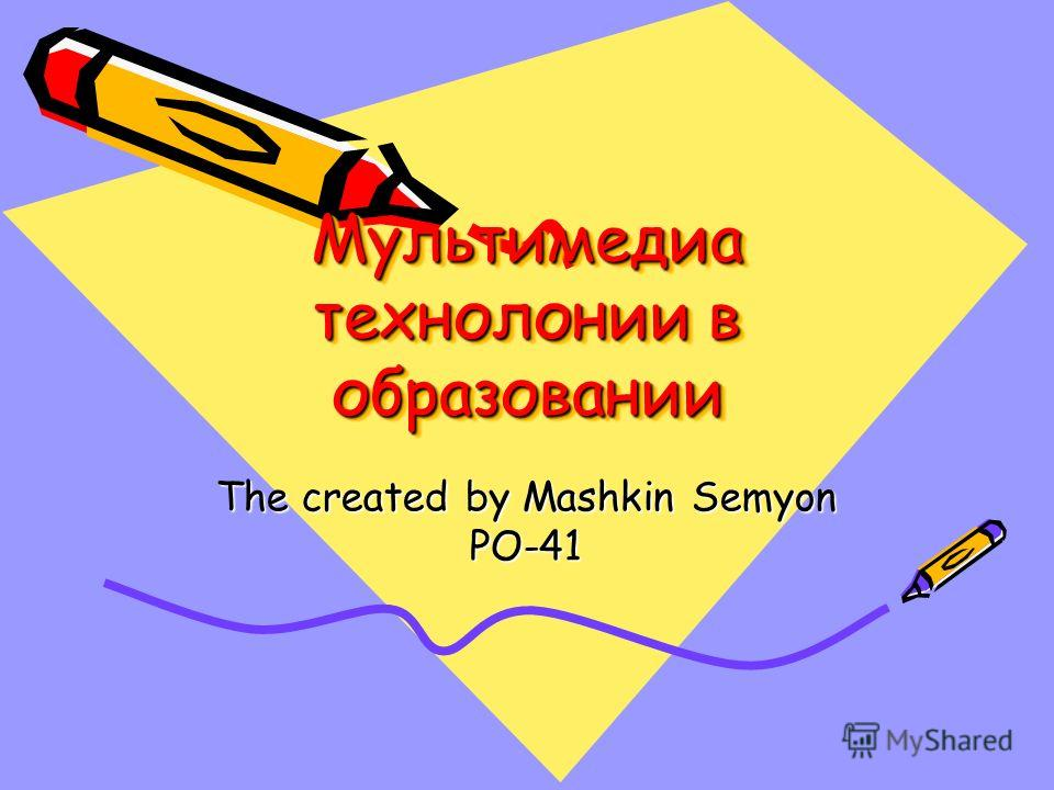 Мультимедиа технолонии в образовании The created by Mashkin Semyon PO-41