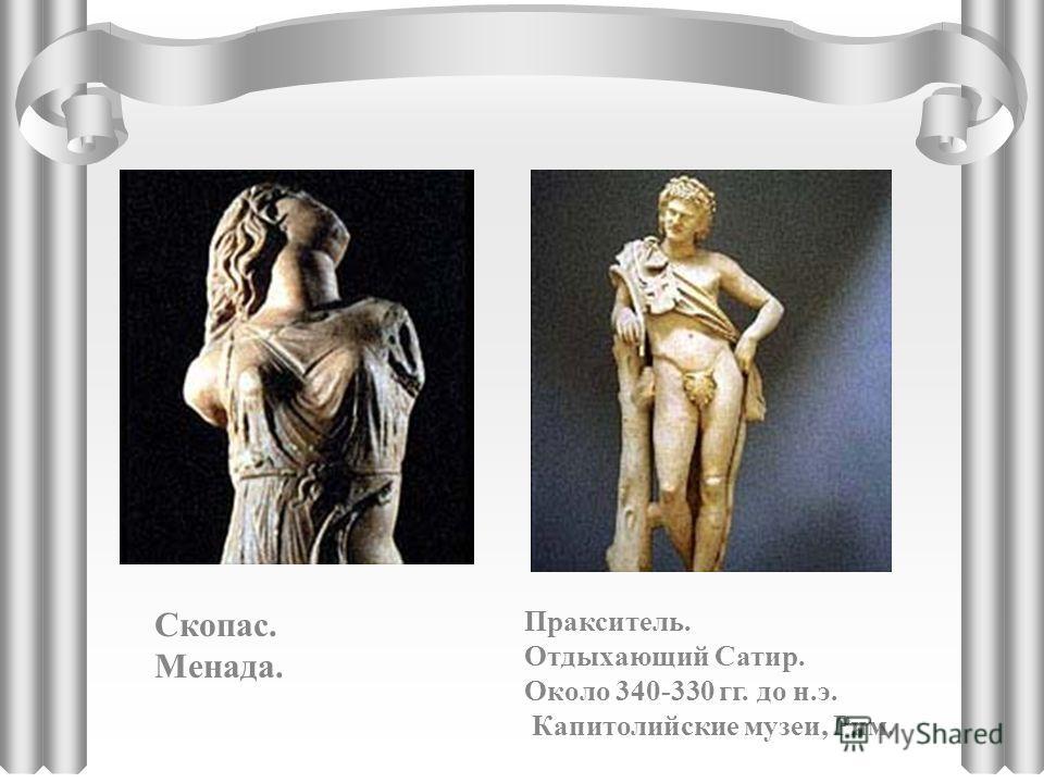 Скопас. Менада. Пракситель. Отдыхающий Сатир. Около 340-330 гг. до н.э. Капитолийские музеи, Рим.