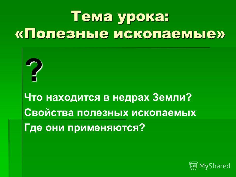 Тема урока: «Полезные ископаемые» ? Что находится в недрах Земли? Свойства полезных ископаемых Где они применяются?
