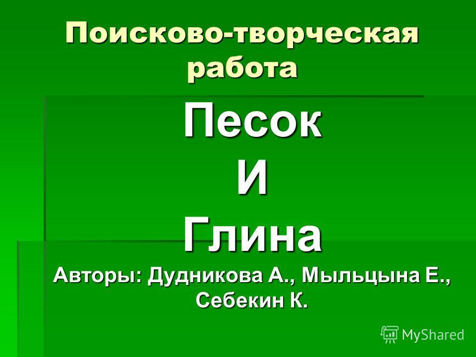 Поисково-творческая работа ПесокИГлина Авторы: Дудникова А., Мыльцына Е., Себекин К.