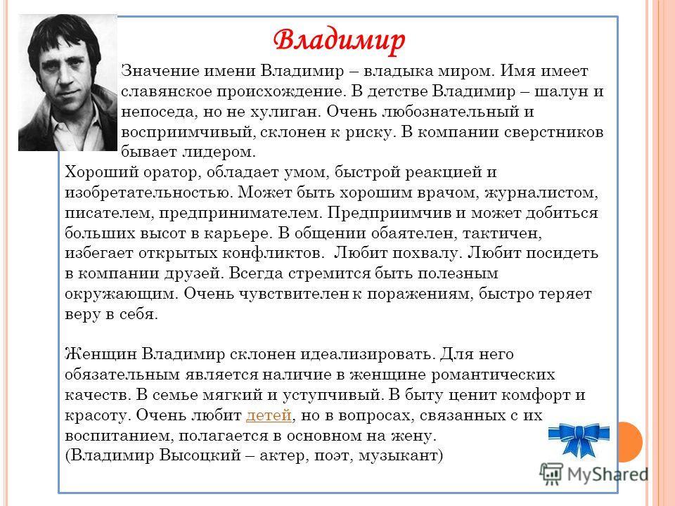 Владимир Значение имени Владимир – владыка миром. Имя имеет славянское происхождение. В детстве Владимир – шалун и непоседа, но не хулиган. Очень любознательный и восприимчивый, склонен к риску. В компании сверстников бывает лидером. Хороший оратор,