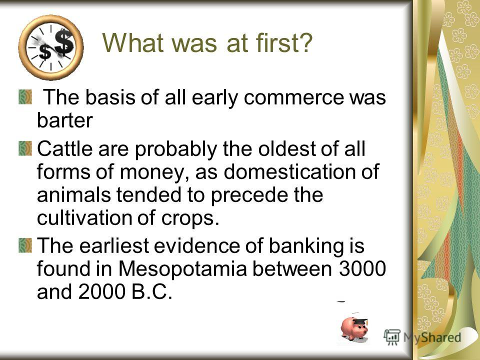What was at first? The basis of all early commerce was barter Cattle are probably the oldest of all forms of money, as domestication of animals tended to precede the cultivation of crops. The earliest evidence of banking is found in Mesopotamia betwe