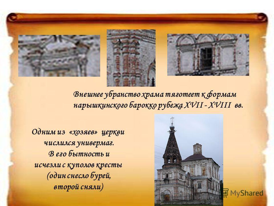 Внешнее убранство храма тяготеет к формам нарышкинского барокко рубежа XVII - XVIII вв. Одним из «хозяев» церкви числился универмаг. В его бытность и исчезли с куполов кресты (один снесло бурей, второй сняли)