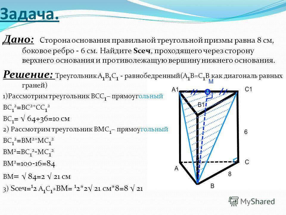 Задача. Дано: Сторона основания правильной треугольной призмы равна 8 см, боковое ребро - 6 см. Найдите Sсеч, проходящего через сторону верхнего основания и противолежащую вершину нижнего основания. Решение: Треугольник A 1 B 1 C 1 - равнобедренный(A