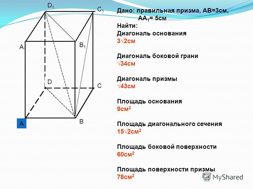A1A1 B1B1 C1C1 D1D1 A B C D Дано: правильная призма, АВ=3см, АА 1 = 5см Найти: Диагональ основания 32см Диагональ боковой грани 34см Диагональ призмы 43см Площадь основания 9см 2 Площадь диагонального сечения 152см 2 Площадь боковой поверхности 60см