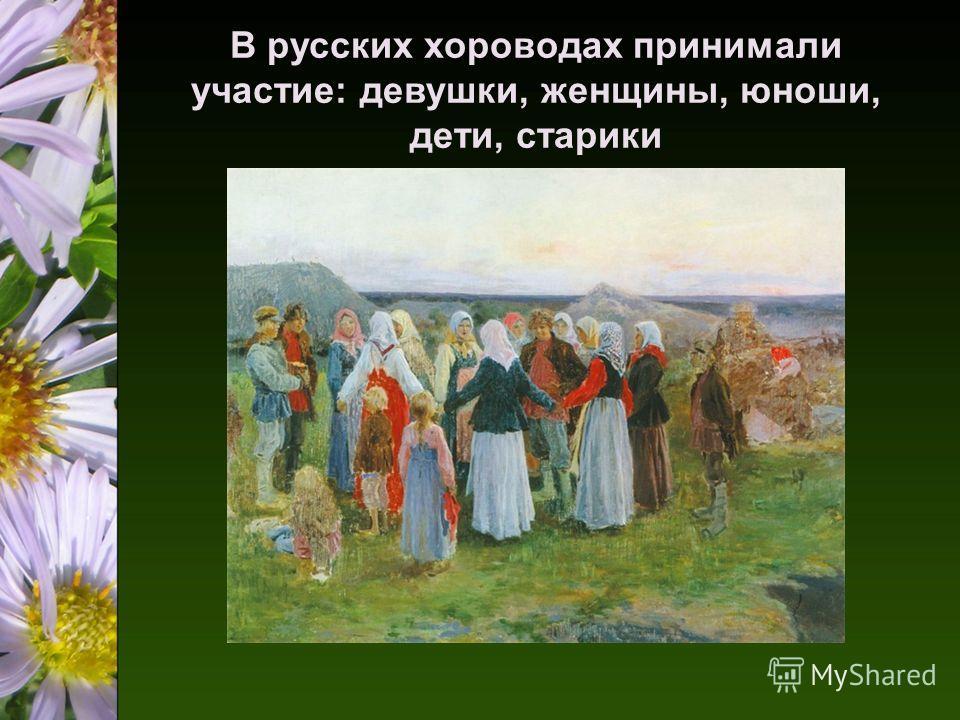 В русских хороводах принимали участие: девушки, женщины, юноши, дети, старики