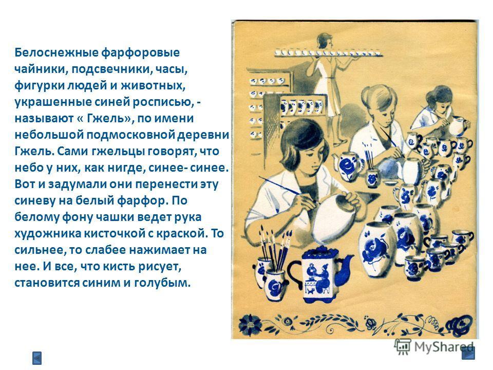 Белоснежные фарфоровые чайники, подсвечники, часы, фигурки людей и животных, украшенные синей росписью, - называют « Гжель», по имени небольшой подмосковной деревни Гжель. Сами гжельцы говорят, что небо у них, как нигде, синее- синее. Вот и задумали