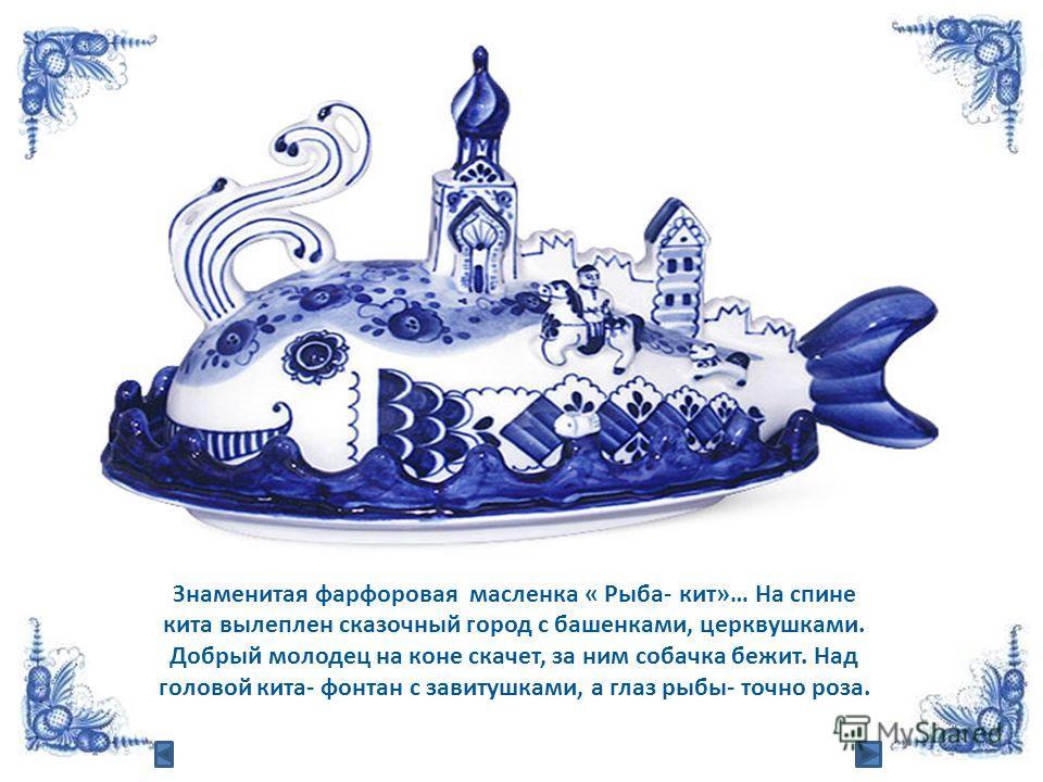 Знаменитая фарфоровая масленка « Рыба- кит»… На спине кита вылеплен сказочный город с башенками, церквушками. Добрый молодец на коне скачет, за ним собачка бежит. Над головой кита- фонтан с завитушками, а глаз рыбы- точно роза.