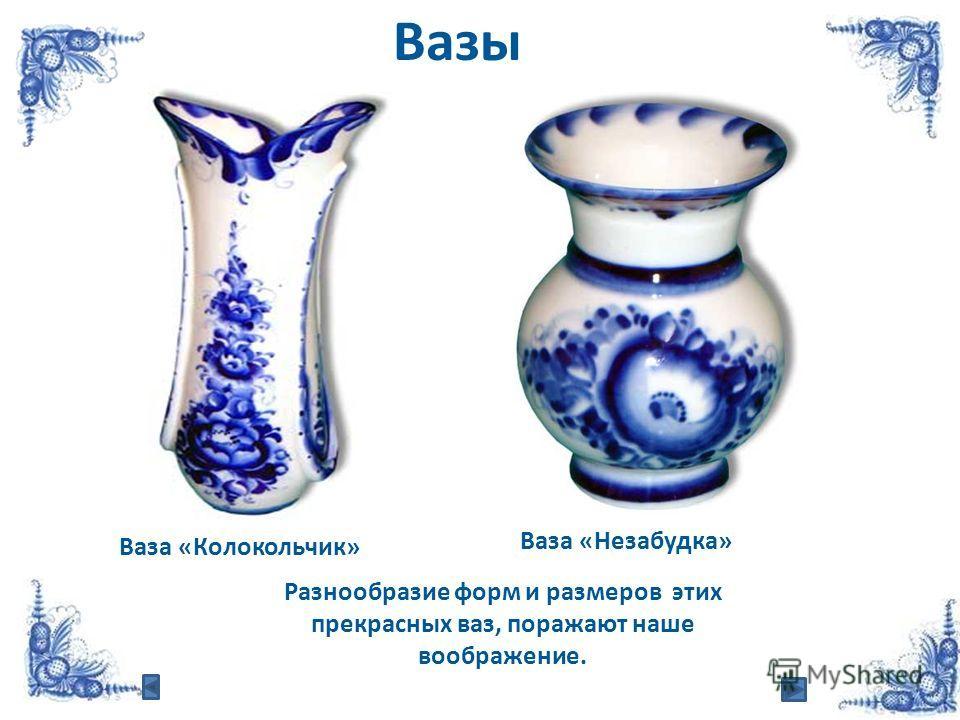 Ваза «Колокольчик» Ваза «Незабудка» Вазы Разнообразие форм и размеров этих прекрасных ваз, поражают наше воображение.