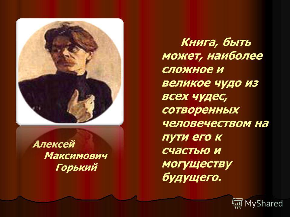 Алексей Максимович Горький Книга, быть может, наиболее сложное и великое чудо из всех чудес, сотворенных человечеством на пути его к счастью и могуществу будущего.