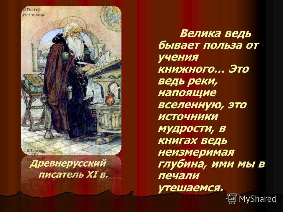 Древнерусский писатель XI в. Велика ведь бывает польза от учения книжного… Это ведь реки, напоящие вселенную, это источники мудрости, в книгах ведь неизмеримая глубина, ими мы в печали утешаемся.