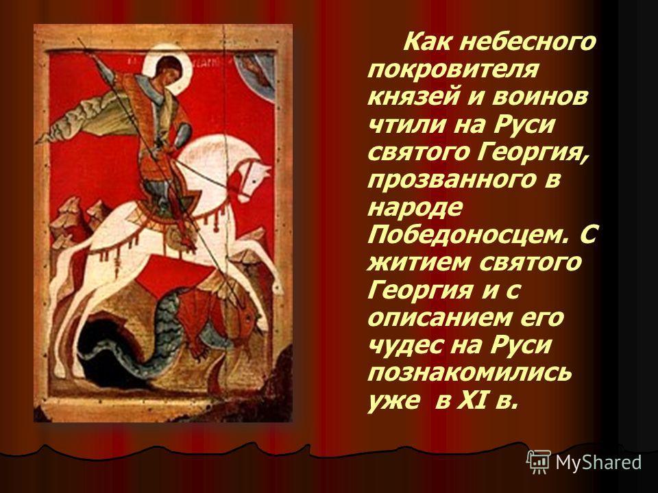 Как небесного покровителя князей и воинов чтили на Руси святого Георгия, прозванного в народе Победоносцем. С житием святого Георгия и с описанием его чудес на Руси познакомились уже в XI в.