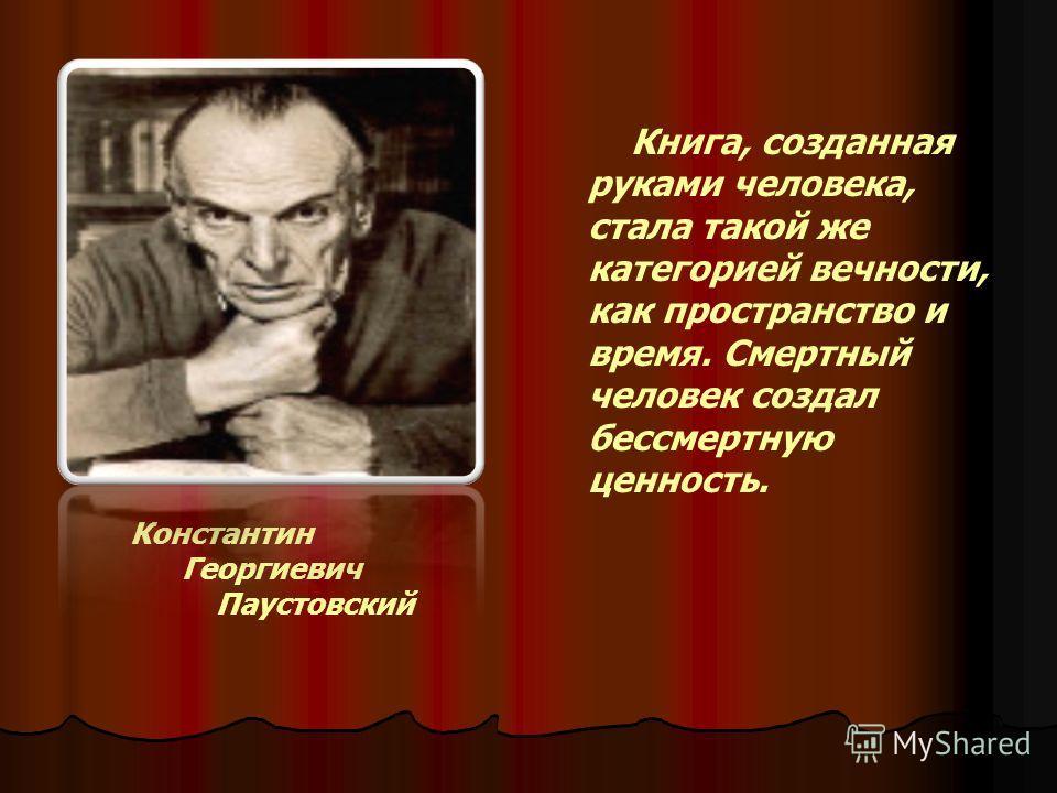 Константин Георгиевич Паустовский Книга, созданная руками человека, стала такой же категорией вечности, как пространство и время. Смертный человек создал бессмертную ценность.