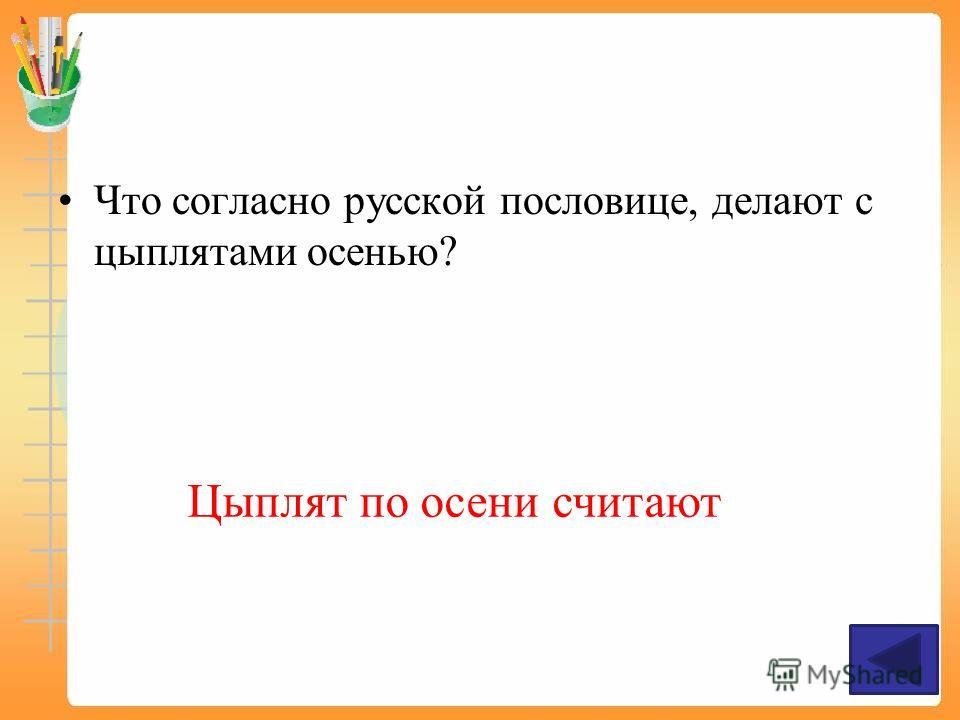 Что согласно русской пословице, делают с цыплятами осенью? Цыплят по осени считают