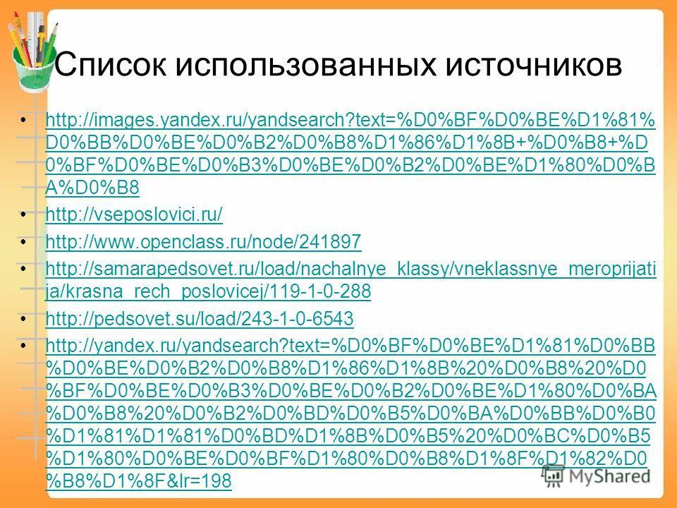 Список использованных источников http://images.yandex.ru/yandsearch?text=%D0%BF%D0%BE%D1%81% D0%BB%D0%BE%D0%B2%D0%B8%D1%86%D1%8B+%D0%B8+%D 0%BF%D0%BE%D0%B3%D0%BE%D0%B2%D0%BE%D1%80%D0%B A%D0%B8http://images.yandex.ru/yandsearch?text=%D0%BF%D0%BE%D1%81