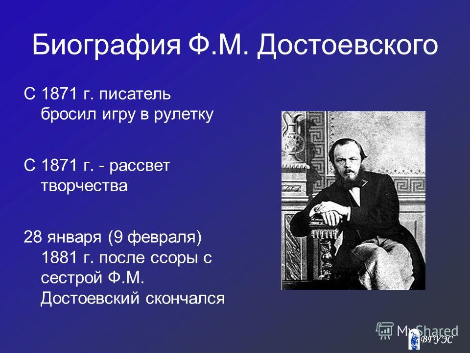 Биография Ф.М. Достоевского С 1871 г. писатель бросил игру в рулетку С 1871 г. - рассвет творчества 28 января (9 февраля) 1881 г. после ссоры с сестрой Ф.М. Достоевский скончался